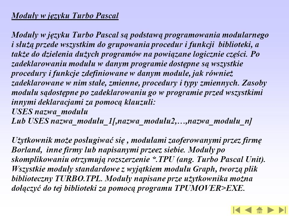 Moduły w języku Turbo Pascal Moduły w języku Turbo Pascal są podstawą programowania modularnego i służą przede wszystkim do grupowania procedur i funkcji biblioteki, a także do dzielenia dużych programów na powiązane logicznie części.