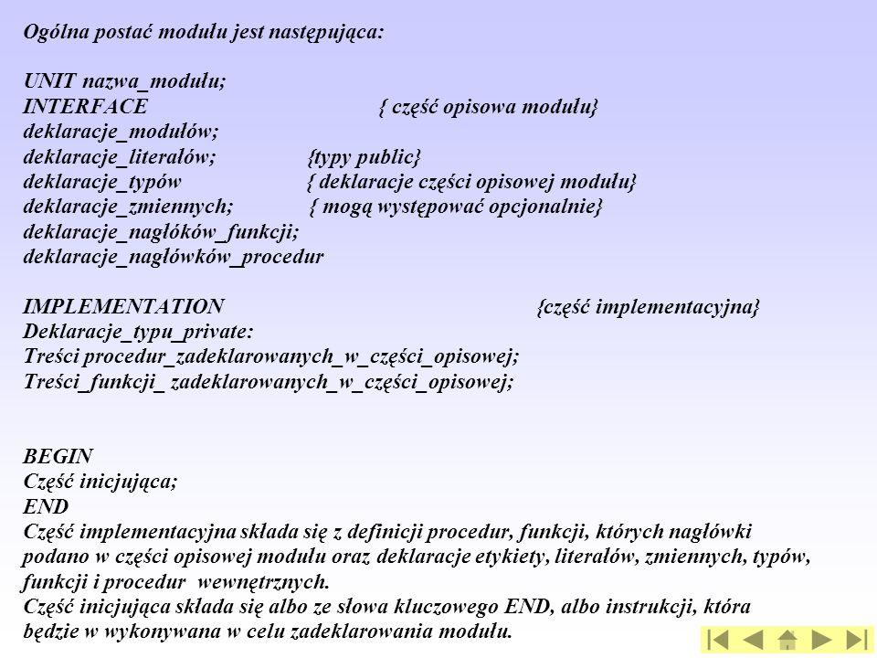 Ogólna postać modułu jest następująca: UNIT nazwa_modułu; INTERFACE { część opisowa modułu} deklaracje_modułów; deklaracje_literałów; {typy public} deklaracje_typów { deklaracje części opisowej modułu} deklaracje_zmiennych; { mogą występować opcjonalnie} deklaracje_nagłóków_funkcji; deklaracje_nagłówków_procedur IMPLEMENTATION {część implementacyjna} Deklaracje_typu_private: Treści procedur_zadeklarowanych_w_części_opisowej; Treści_funkcji_ zadeklarowanych_w_części_opisowej; BEGIN Część inicjująca; END Część implementacyjna składa się z definicji procedur, funkcji, których nagłówki podano w części opisowej modułu oraz deklaracje etykiety, literałów, zmiennych, typów, funkcji i procedur wewnętrznych.