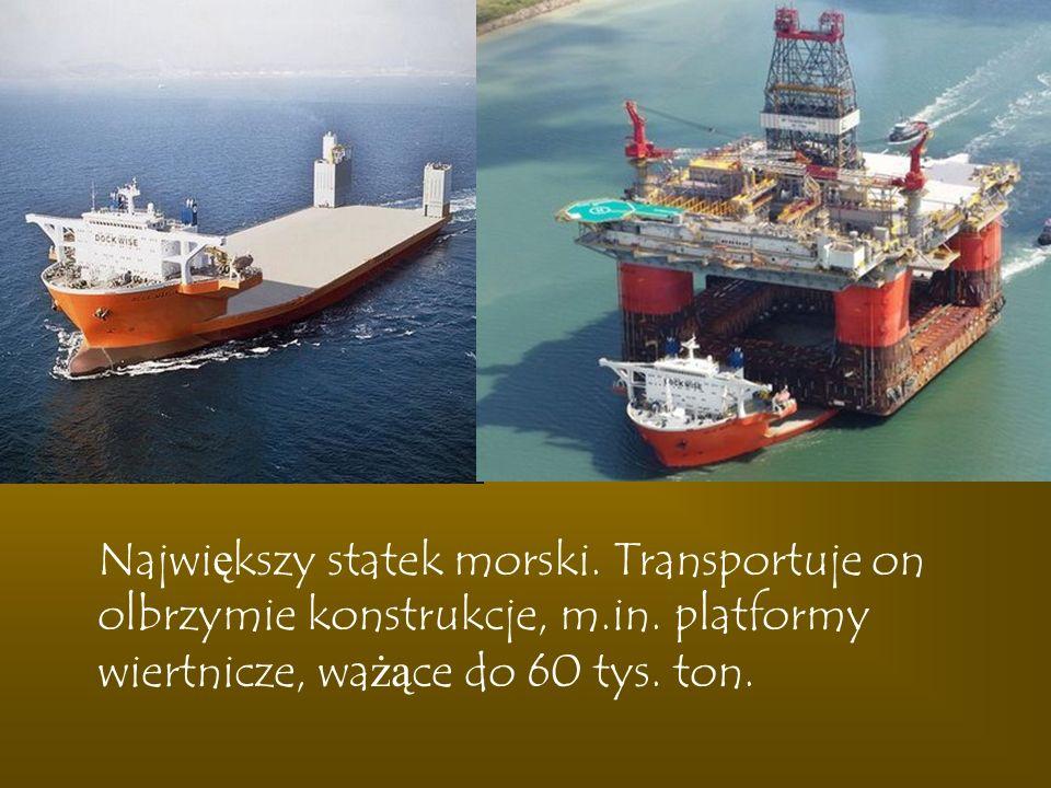 Największy statek morski. Transportuje on olbrzymie konstrukcje, m. in