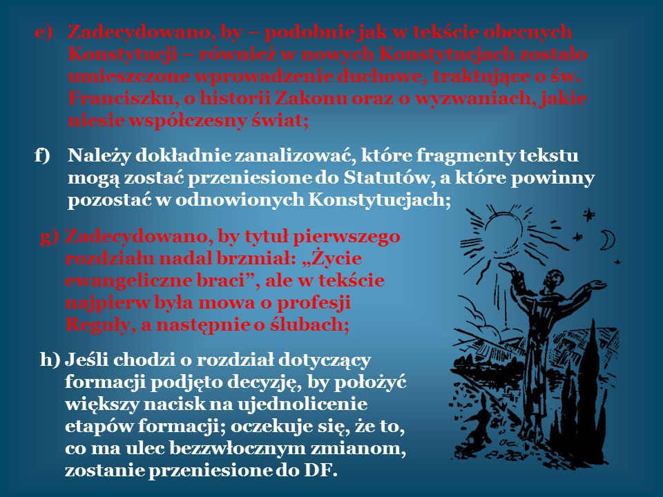 Zadecydowano, by – podobnie jak w tekście obecnych Konstytucji – również w nowych Konstytucjach zostało umieszczone wprowadzenie duchowe, traktujące o św. Franciszku, o historii Zakonu oraz o wyzwaniach, jakie niesie współczesny świat;