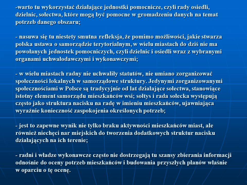 -warto tu wykorzystać działające jednostki pomocnicze, czyli rady osiedli, dzielnic, sołectwa, które mogą być pomocne w gromadzeniu danych na temat potrzeb danego obszaru; - nasuwa się tu niestety smutna refleksja, że pomimo możliwości, jakie stwarza polska ustawa o samorządzie terytorialnym, w wielu miastach do dziś nie ma powołanych jednostek pomocniczych, czyli dzielnic i osiedli wraz z wybranymi organami uchwałodawczymi i wykonawczymi; - w wielu miastach radny nie uchwaliły statutów, nie umiano zorganizować społeczności lokalnych w samorządowe struktury.