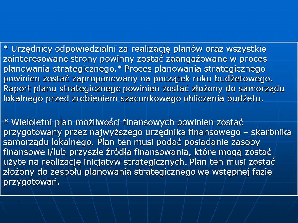 * Urzędnicy odpowiedzialni za realizację planów oraz wszystkie zainteresowane strony powinny zostać zaangażowane w proces planowania strategicznego.* Proces planowania strategicznego powinien zostać zaproponowany na początek roku budżetowego. Raport planu strategicznego powinien zostać złożony do samorządu lokalnego przed zrobieniem szacunkowego obliczenia budżetu.