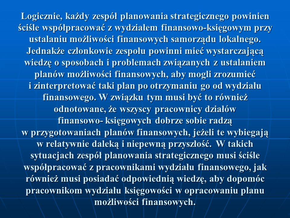 Logicznie, każdy zespół planowania strategicznego powinien ściśle współpracować z wydziałem finansowo-księgowym przy ustalaniu możliwości finansowych samorządu lokalnego.