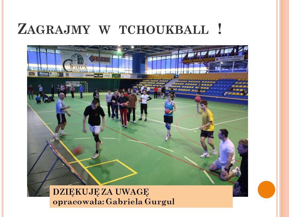 Zagrajmy w tchoukball ! DZIĘKUJĘ ZA UWAGĘ opracowała: Gabriela Gurgul