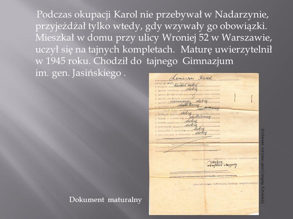 Podczas okupacji Karol nie przebywał w Nadarzynie, przyjeżdżał tylko wtedy, gdy wzywały go obowiązki. Mieszkał w domu przy ulicy Wroniej 52 w Warszawie, uczył się na tajnych kompletach. Maturę uwierzytelnił w 1945 roku. Chodził do tajnego Gimnazjum im. gen. Jasińskiego .