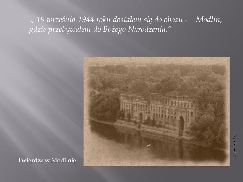 """"""" 19 września 1944 roku dostałem się do obozu - Modlin, gdzie przebywałem do Bożego Narodzenia."""