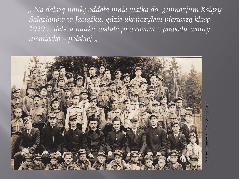 """"""" Na dalszą naukę oddała mnie matka do gimnazjum Księży Salezjanów w Jaciążku, gdzie ukończyłem pierwszą klasę 1939 r. dalsza nauka została przerwana z powodu wojny niemiecko – polskiej """""""