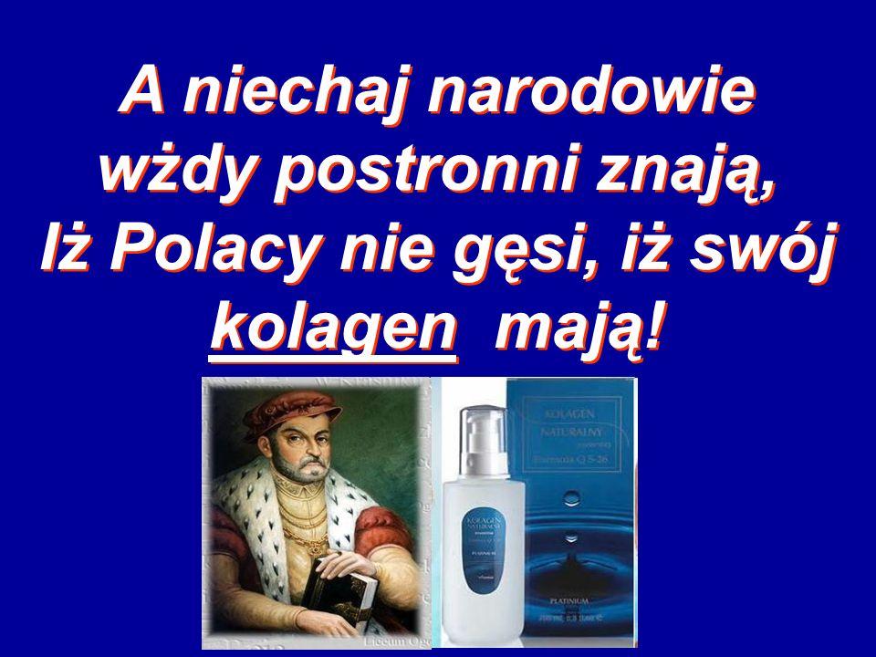 A niechaj narodowie wżdy postronni znają, Iż Polacy nie gęsi, iż swój kolagen mają!