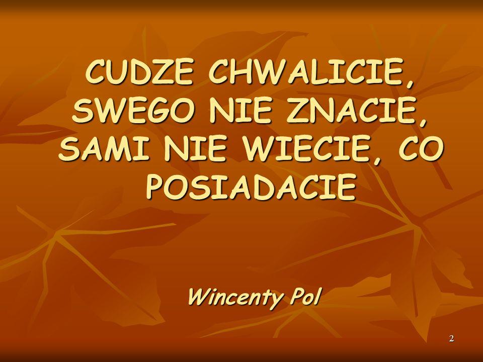 CUDZE CHWALICIE, SWEGO NIE ZNACIE, SAMI NIE WIECIE, CO POSIADACIE Wincenty Pol