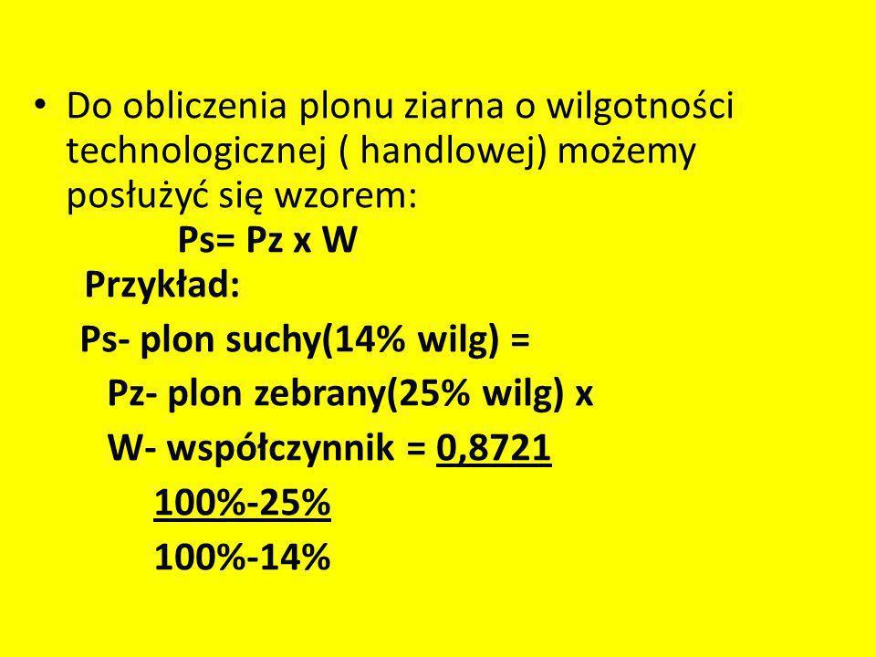 Do obliczenia plonu ziarna o wilgotności technologicznej ( handlowej) możemy posłużyć się wzorem: Ps= Pz x W Przykład: