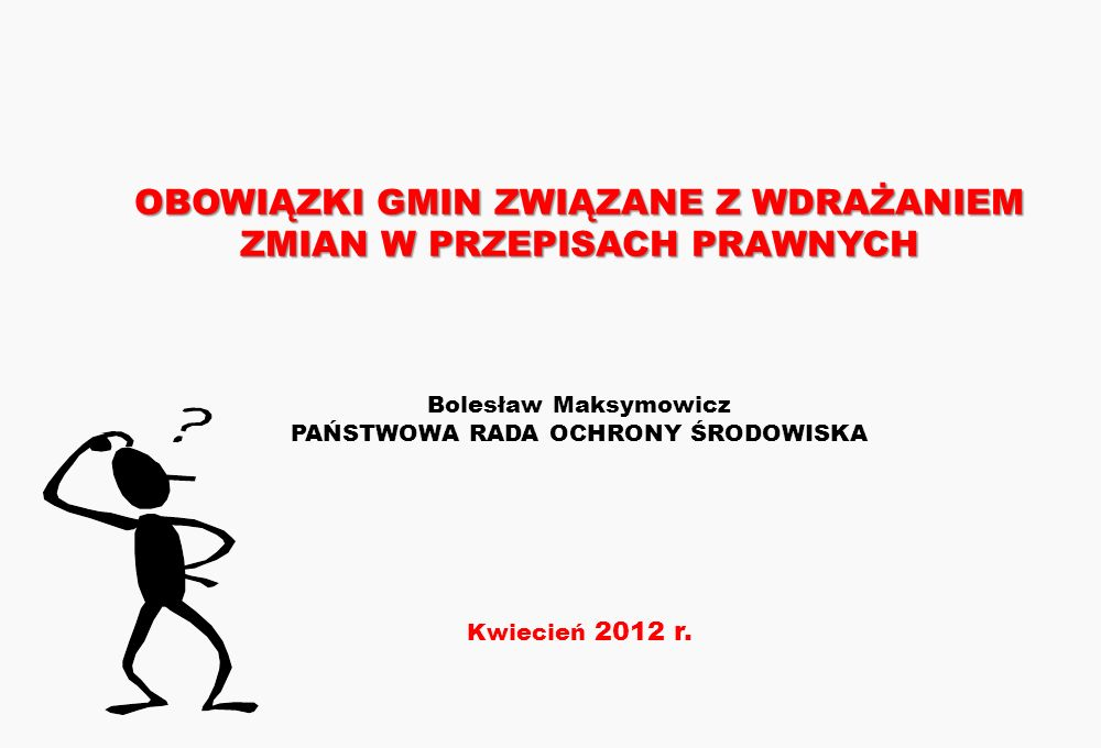 OBOWIĄZKI GMIN ZWIĄZANE Z WDRAŻANIEM ZMIAN W PRZEPISACH PRAWNYCH Bolesław Maksymowicz PAŃSTWOWA RADA OCHRONY ŚRODOWISKA Kwiecień 2012 r.
