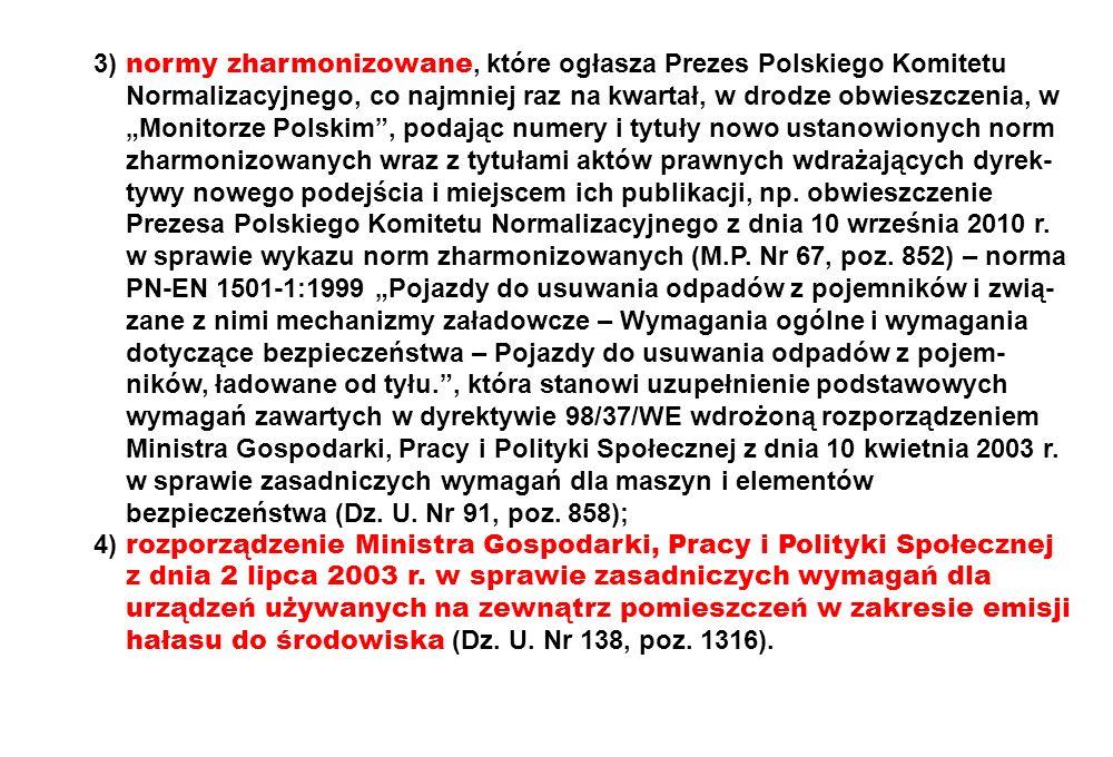 """3) normy zharmonizowane, które ogłasza Prezes Polskiego Komitetu Normalizacyjnego, co najmniej raz na kwartał, w drodze obwieszczenia, w """"Monitorze Polskim , podając numery i tytuły nowo ustanowionych norm zharmonizowanych wraz z tytułami aktów prawnych wdrażających dyrek-tywy nowego podejścia i miejscem ich publikacji, np. obwieszczenie Prezesa Polskiego Komitetu Normalizacyjnego z dnia 10 września 2010 r. w sprawie wykazu norm zharmonizowanych (M.P. Nr 67, poz. 852) – norma PN-EN 1501-1:1999 """"Pojazdy do usuwania odpadów z pojemników i zwią-zane z nimi mechanizmy załadowcze – Wymagania ogólne i wymagania dotyczące bezpieczeństwa – Pojazdy do usuwania odpadów z pojem-ników, ładowane od tyłu. , która stanowi uzupełnienie podstawowych wymagań zawartych w dyrektywie 98/37/WE wdrożoną rozporządzeniem Ministra Gospodarki, Pracy i Polityki Społecznej z dnia 10 kwietnia 2003 r. w sprawie zasadniczych wymagań dla maszyn i elementów bezpieczeństwa (Dz. U. Nr 91, poz. 858);"""