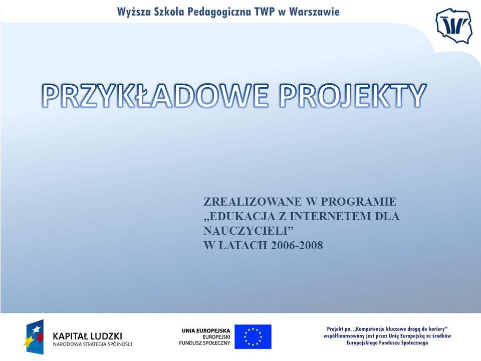 """PRZYKŁADOWE PROJEKTYZREALIZOWANE W PROGRAMIE """"EDUKACJA Z INTERNETEM DLA NAUCZYCIELI W LATACH 2006-2008."""
