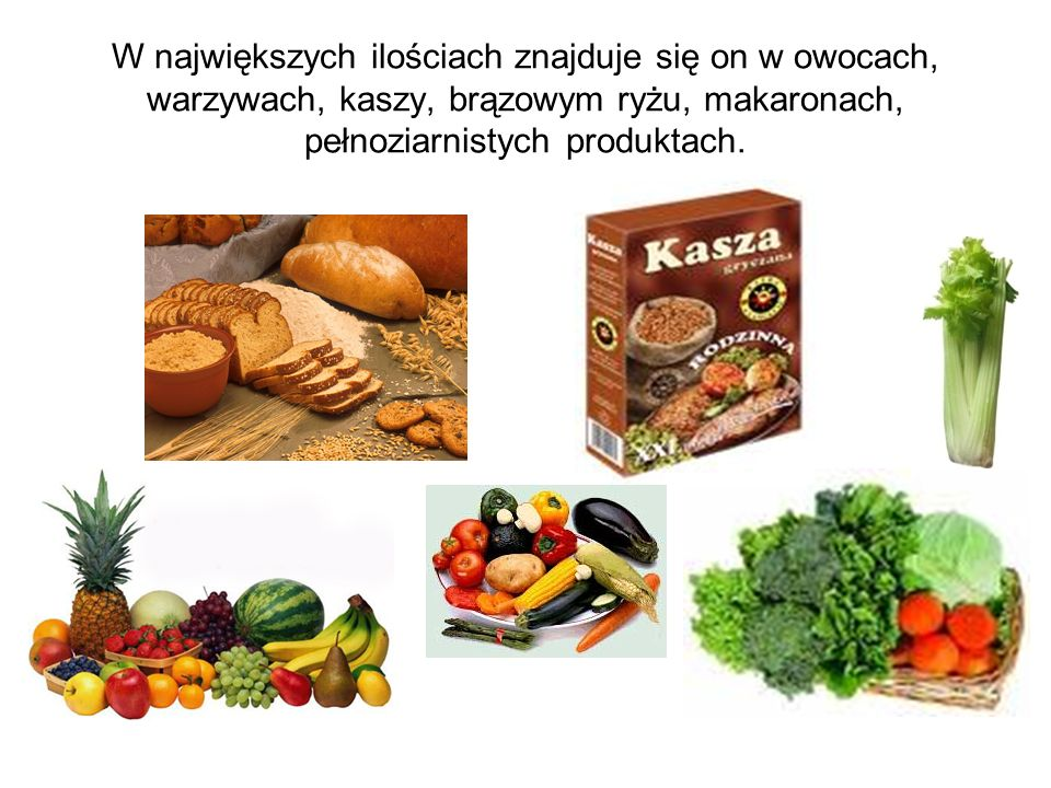 W największych ilościach znajduje się on w owocach, warzywach, kaszy, brązowym ryżu, makaronach, pełnoziarnistych produktach.