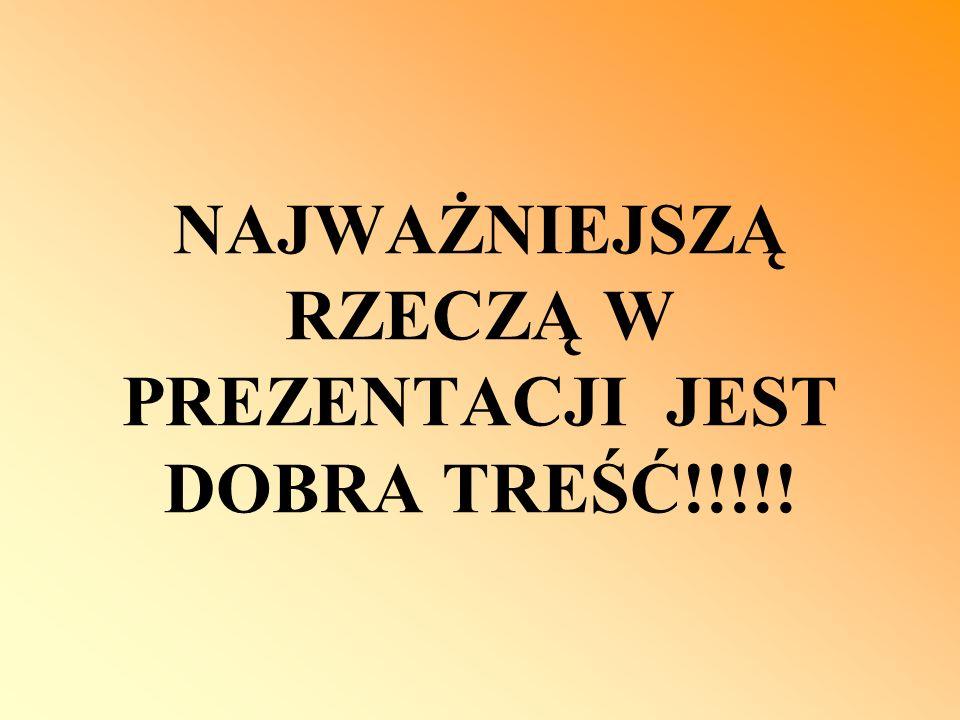 NAJWAŻNIEJSZĄ RZECZĄ W PREZENTACJI JEST DOBRA TREŚĆ!!!!!