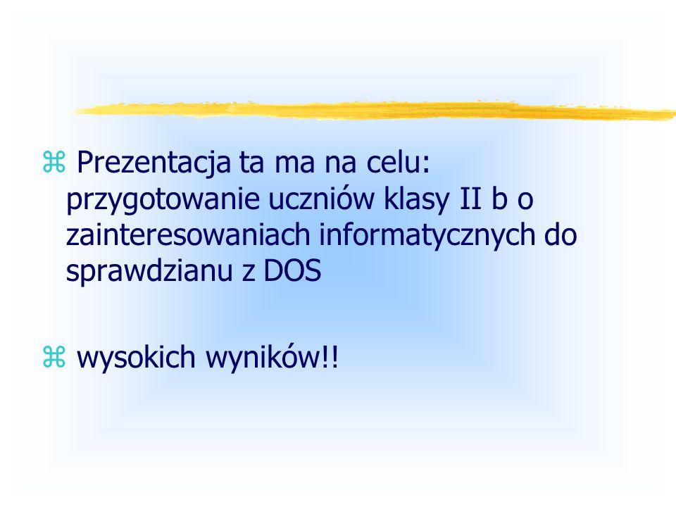 Prezentacja ta ma na celu: przygotowanie uczniów klasy II b o zainteresowaniach informatycznych do sprawdzianu z DOS