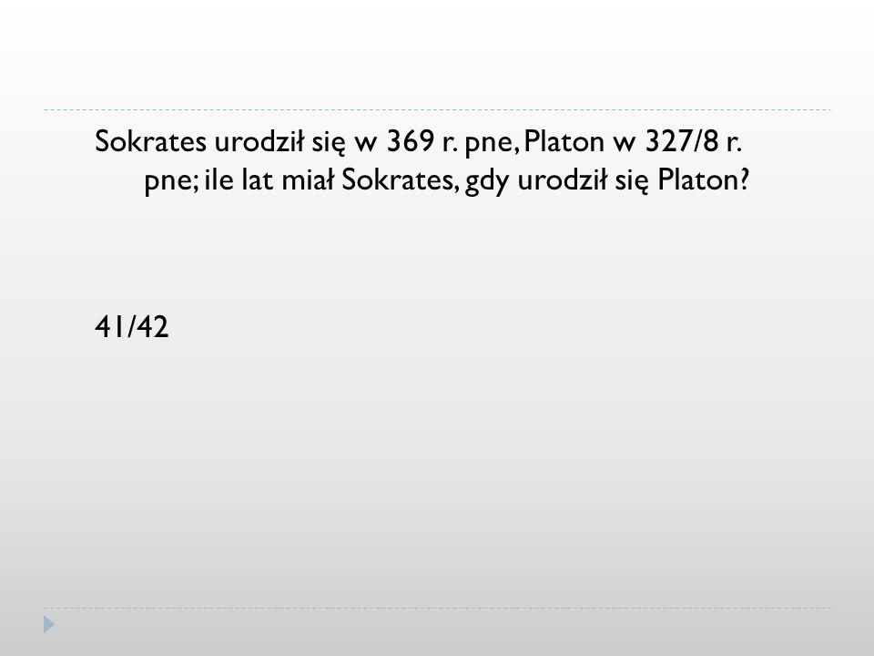 Sokrates urodził się w 369 r. pne, Platon w 327/8 r