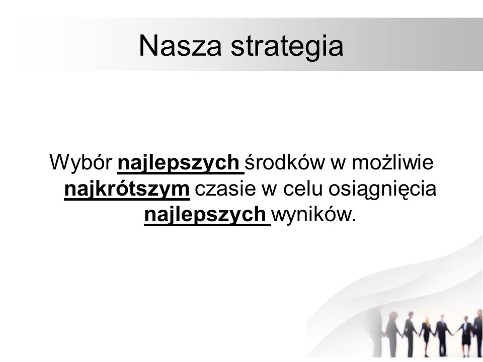 Nasza strategia Wybór najlepszych środków w możliwie najkrótszym czasie w celu osiągnięcia najlepszych wyników.