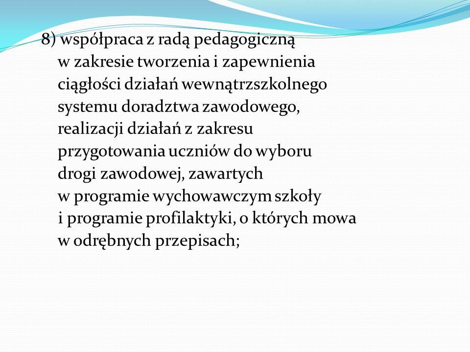 8) współpraca z radą pedagogiczną w zakresie tworzenia i zapewnienia ciągłości działań wewnątrzszkolnego systemu doradztwa zawodowego, realizacji działań z zakresu przygotowania uczniów do wyboru drogi zawodowej, zawartych w programie wychowawczym szkoły i programie profilaktyki, o których mowa w odrębnych przepisach;