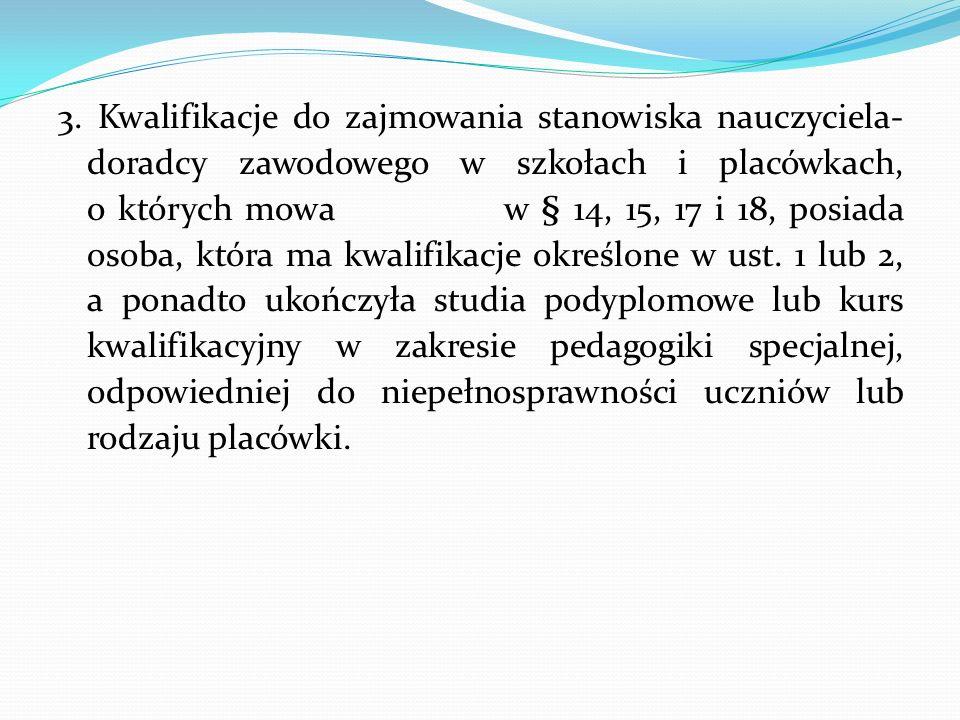 3. Kwalifikacje do zajmowania stanowiska nauczyciela-doradcy zawodowego w szkołach i placówkach, o których mowa w § 14, 15, 17 i 18, posiada osoba, która ma kwalifikacje określone w ust.