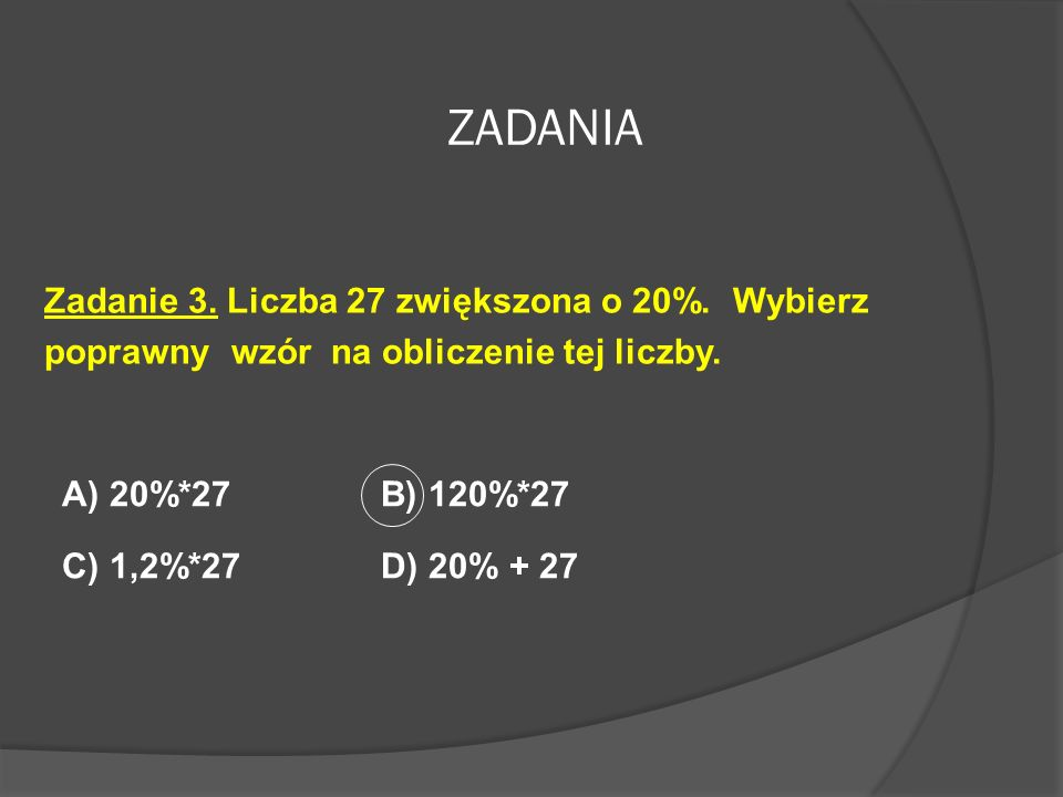 ZADANIA Zadanie 3. Liczba 27 zwiększona o 20%. Wybierz poprawny wzór na obliczenie tej liczby. A) 20%*27 B) 120%*27.