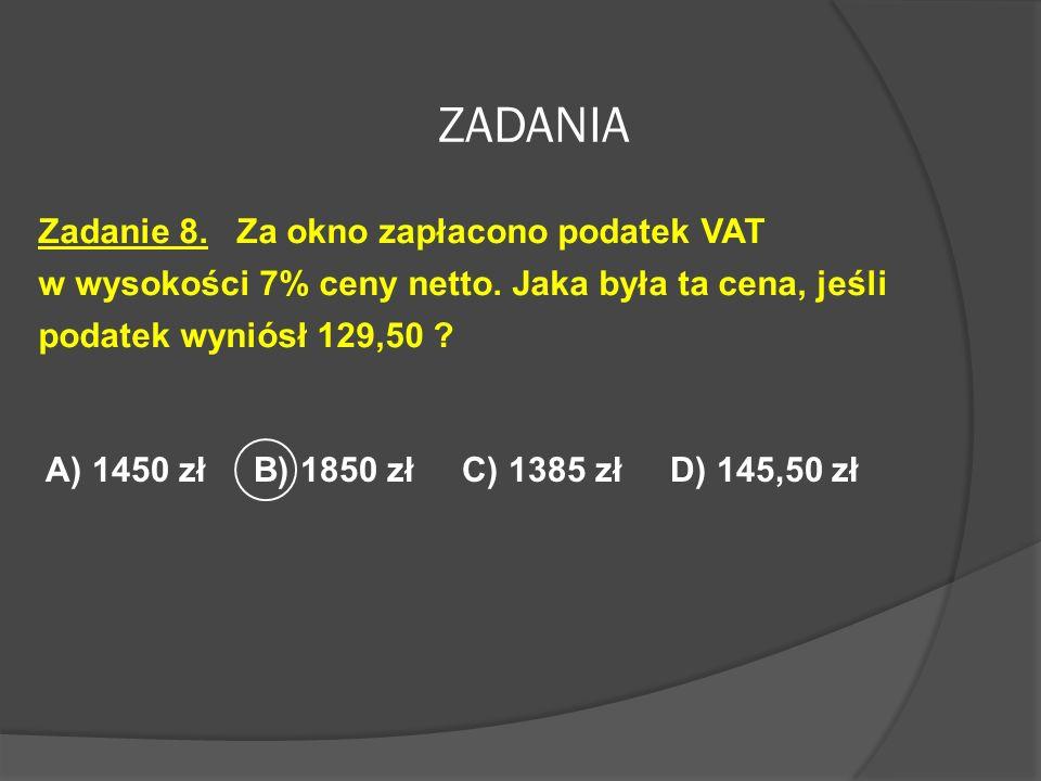 ZADANIA Zadanie 8. Za okno zapłacono podatek VAT w wysokości 7% ceny netto. Jaka była ta cena, jeśli podatek wyniósł 129,50