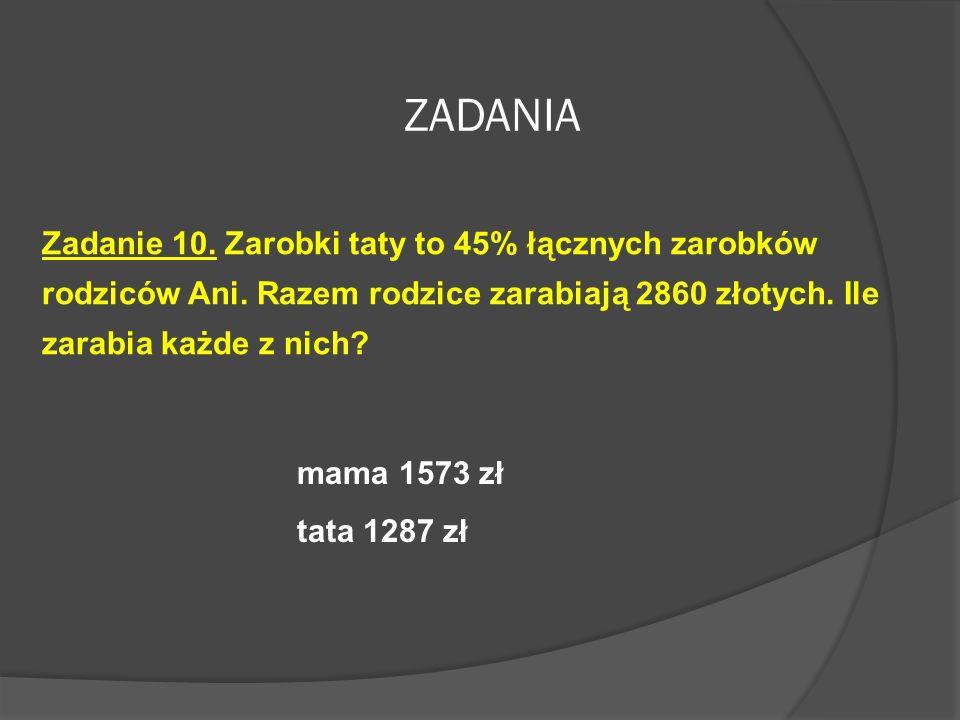 ZADANIA Zadanie 10. Zarobki taty to 45% łącznych zarobków rodziców Ani. Razem rodzice zarabiają 2860 złotych. Ile zarabia każde z nich