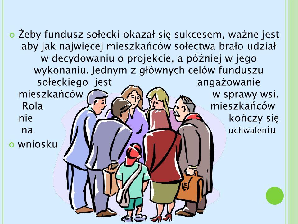 Żeby fundusz sołecki okazał się sukcesem, ważne jest aby jak najwięcej mieszkańców sołectwa brało udział w decydowaniu o projekcie, a później w jego wykonaniu. Jednym z głównych celów funduszu sołeckiego jest angażowanie mieszkańców w sprawy wsi. Rola mieszkańców nie kończy się na uchwaleniu