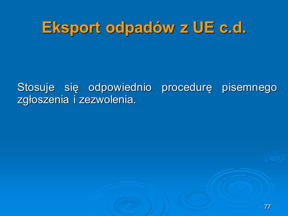 Eksport odpadów z UE c.d. Stosuje się odpowiednio procedurę pisemnego zgłoszenia i zezwolenia. 77