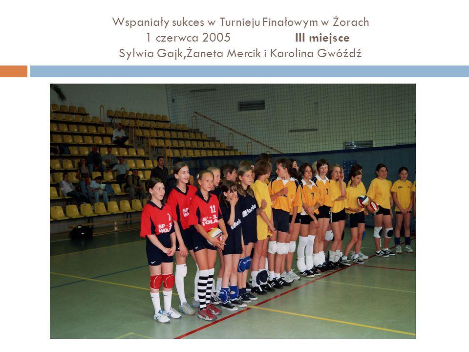 Wspaniały sukces w Turnieju Finałowym w Żorach 1 czerwca 2005 III miejsce Sylwia Gajk,Żaneta Mercik i Karolina Gwóźdź