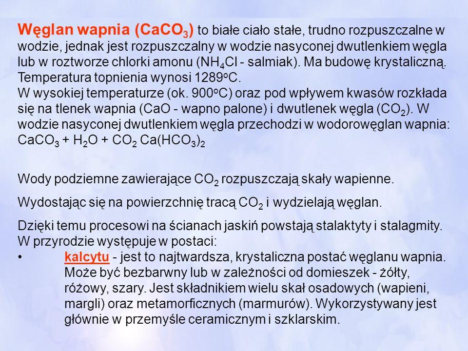 Węglan wapnia (CaCO3) to białe ciało stałe, trudno rozpuszczalne w wodzie, jednak jest rozpuszczalny w wodzie nasyconej dwutlenkiem węgla lub w roztworze chlorki amonu (NH4Cl - salmiak). Ma budowę krystaliczną. Temperatura topnienia wynosi 1289oC. W wysokiej temperaturze (ok. 900oC) oraz pod wpływem kwasów rozkłada się na tlenek wapnia (CaO - wapno palone) i dwutlenek węgla (CO2). W wodzie nasyconej dwutlenkiem węgla przechodzi w wodorowęglan wapnia: CaCO3 + H2O + CO2 Ca(HCO3)2