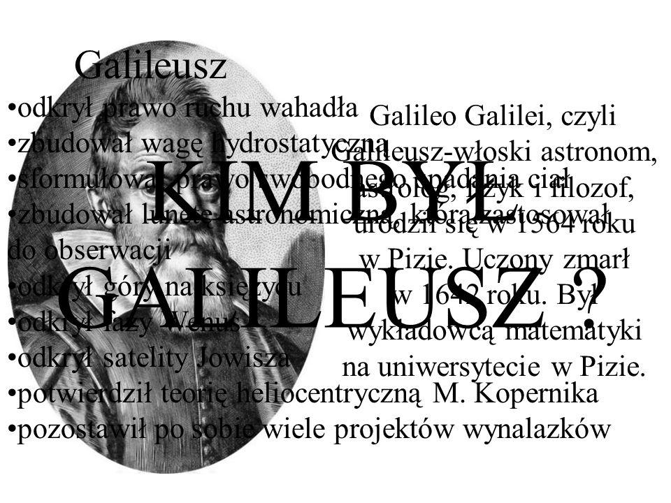 KIM BYŁ GALILEUSZ Galileusz odkrył prawo ruchu wahadła