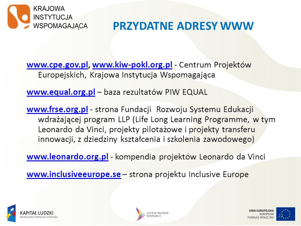 PRZYDATNE ADRESY WWWwww.cpe.gov.pl, www.kiw-pokl.org.pl - Centrum Projektów Europejskich, Krajowa Instytucja Wspomagająca.