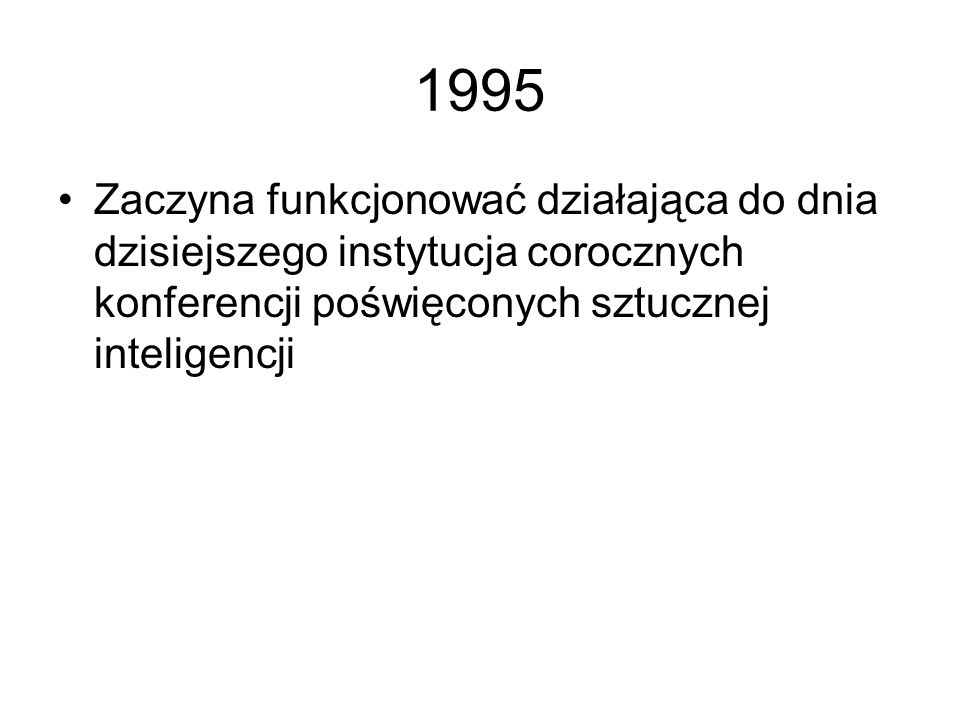 1995Zaczyna funkcjonować działająca do dnia dzisiejszego instytucja corocznych konferencji poświęconych sztucznej inteligencji.