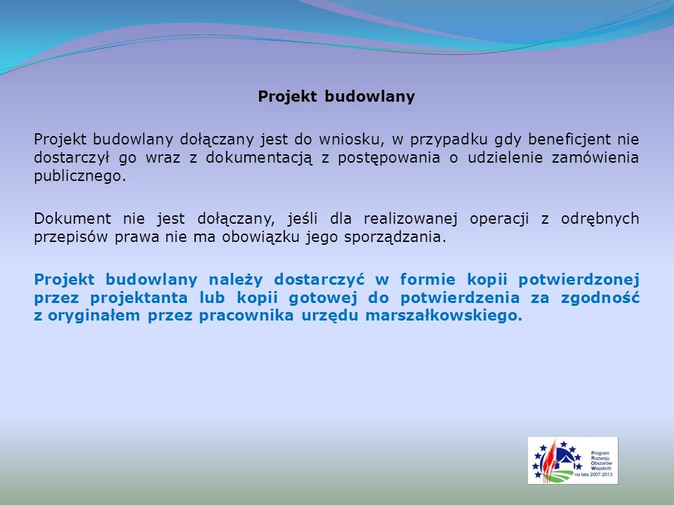 Projekt budowlany Projekt budowlany dołączany jest do wniosku, w przypadku gdy beneficjent nie dostarczył go wraz z dokumentacją z postępowania o udzielenie zamówienia publicznego.