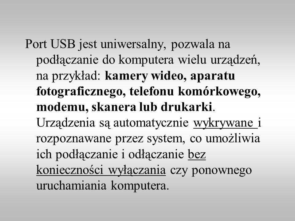 Port USB jest uniwersalny, pozwala na podłączanie do komputera wielu urządzeń, na przykład: kamery wideo, aparatu fotograficznego, telefonu komórkowego, modemu, skanera lub drukarki.