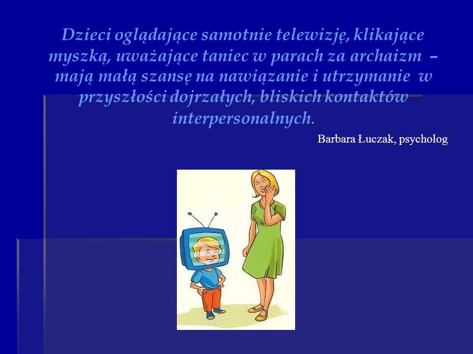 Dzieci oglądające samotnie telewizję, klikające myszką, uważające taniec w parach za archaizm – mają małą szansę na nawiązanie i utrzymanie w przyszłości dojrzałych, bliskich kontaktów interpersonalnych.