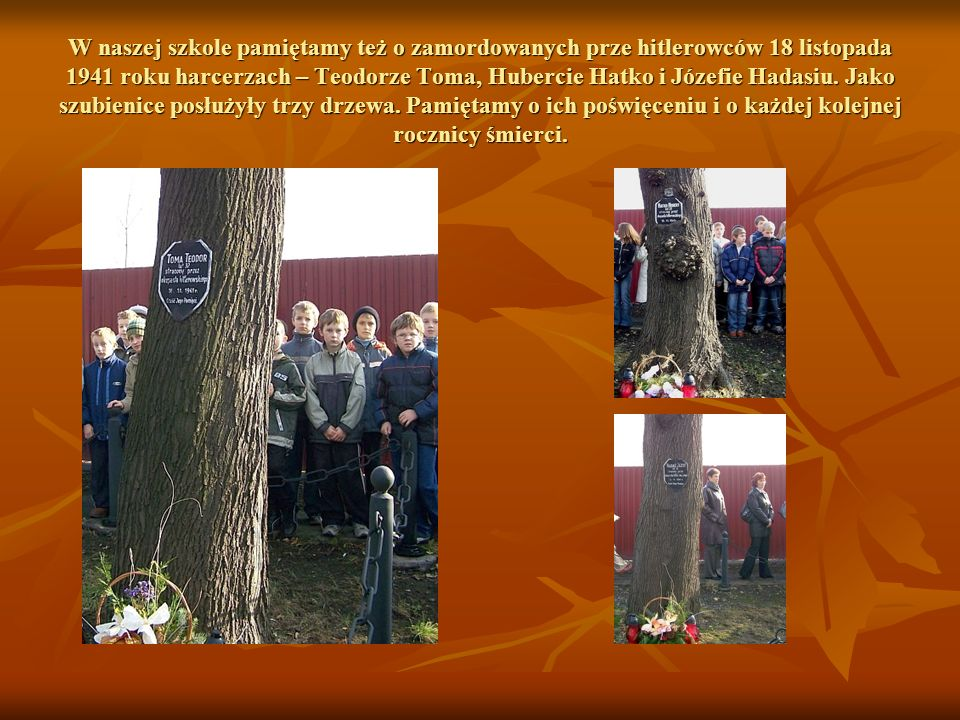 W naszej szkole pamiętamy też o zamordowanych prze hitlerowców 18 listopada 1941 roku harcerzach – Teodorze Toma, Hubercie Hatko i Józefie Hadasiu.