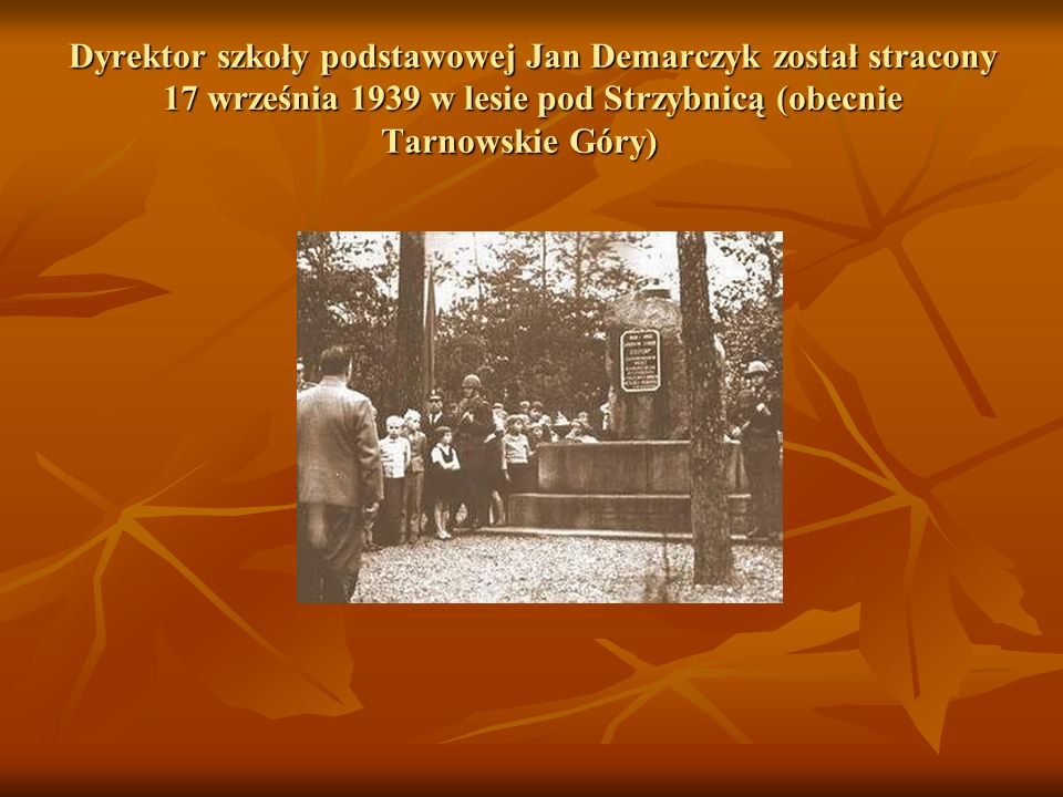 Dyrektor szkoły podstawowej Jan Demarczyk został stracony 17 września 1939 w lesie pod Strzybnicą (obecnie Tarnowskie Góry)