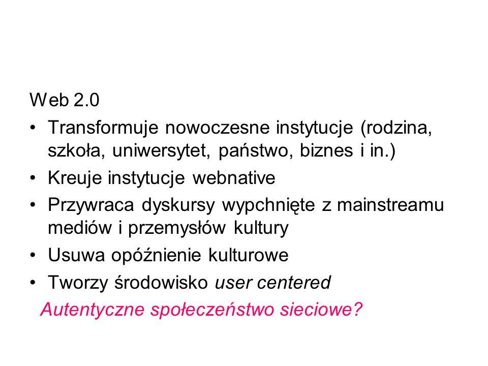 Web 2.0 Transformuje nowoczesne instytucje (rodzina, szkoła, uniwersytet, państwo, biznes i in.) Kreuje instytucje webnative.