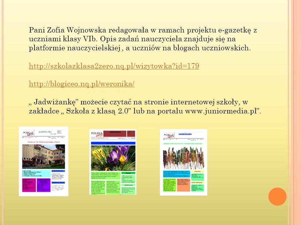 Pani Zofia Wojnowska redagowała w ramach projektu e-gazetkę z uczniami klasy VIb. Opis zadań nauczyciela znajduje się na platformie nauczycielskiej , a uczniów na blogach uczniowskich.