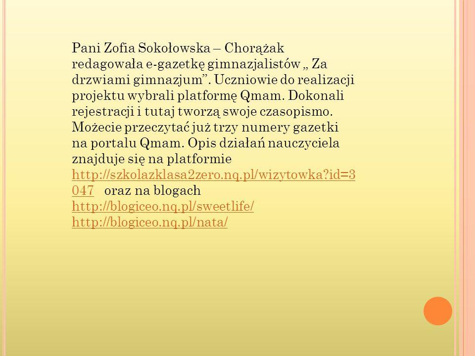 """Pani Zofia Sokołowska – Chorążak redagowała e-gazetkę gimnazjalistów """" Za drzwiami gimnazjum . Uczniowie do realizacji projektu wybrali platformę Qmam. Dokonali rejestracji i tutaj tworzą swoje czasopismo. Możecie przeczytać już trzy numery gazetki na portalu Qmam. Opis działań nauczyciela znajduje się na platformie http://szkolazklasa2zero.nq.pl/wizytowka id=3047 oraz na blogach http://blogiceo.nq.pl/sweetlife/"""