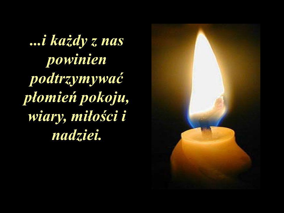 ...i każdy z nas powinien podtrzymywać płomień pokoju, wiary, miłości i nadziei.