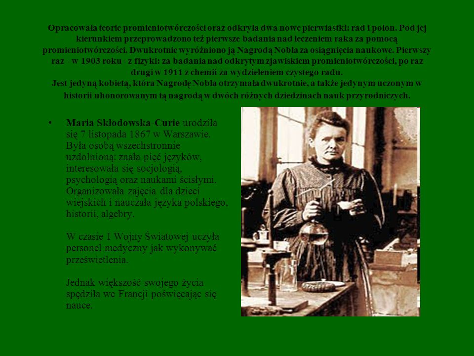 Opracowała teorie promieniotwórczości oraz odkryła dwa nowe pierwiastki: rad i polon. Pod jej kierunkiem przeprowadzono też pierwsze badania nad leczeniem raka za pomocą promieniotwórczości. Dwukrotnie wyróżniono ją Nagrodą Nobla za osiągnięcia naukowe. Pierwszy raz - w 1903 roku - z fizyki: za badania nad odkrytym zjawiskiem promieniotwórczości, po raz drugi w 1911 z chemii za wydzieleniem czystego radu. Jest jedyną kobietą, która Nagrodę Nobla otrzymała dwukrotnie, a także jedynym uczonym w historii uhonorowanym tą nagrodą w dwóch różnych dziedzinach nauk przyrodniczych.