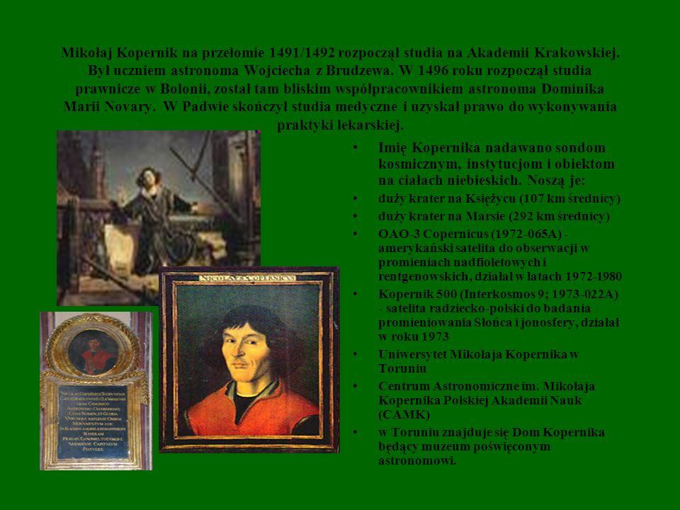 Mikołaj Kopernik na przełomie 1491/1492 rozpoczął studia na Akademii Krakowskiej. Był uczniem astronoma Wojciecha z Brudzewa. W 1496 roku rozpoczął studia prawnicze w Bolonii, został tam bliskim współpracownikiem astronoma Dominika Marii Novary. W Padwie skończył studia medyczne i uzyskał prawo do wykonywania praktyki lekarskiej.