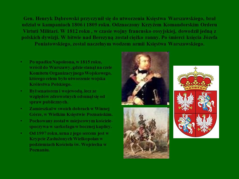 Gen. Henryk Dąbrowski przyczynił się do utworzenia Księstwa Warszawskiego, brał udział w kampaniach 1806 i 1809 roku. Odznaczony Krzyżem Komandorskim Orderu Virtuti Militari. W 1812 roku , w czasie wojny francusko-rosyjskiej, dowodził jedną z polskich dywizji. W bitwie nad Berezyną został ciężko ranny. Po śmierci księcia Józefa Poniatowskiego, został naczelnym wodzem armii Księstwa Warszawskiego.