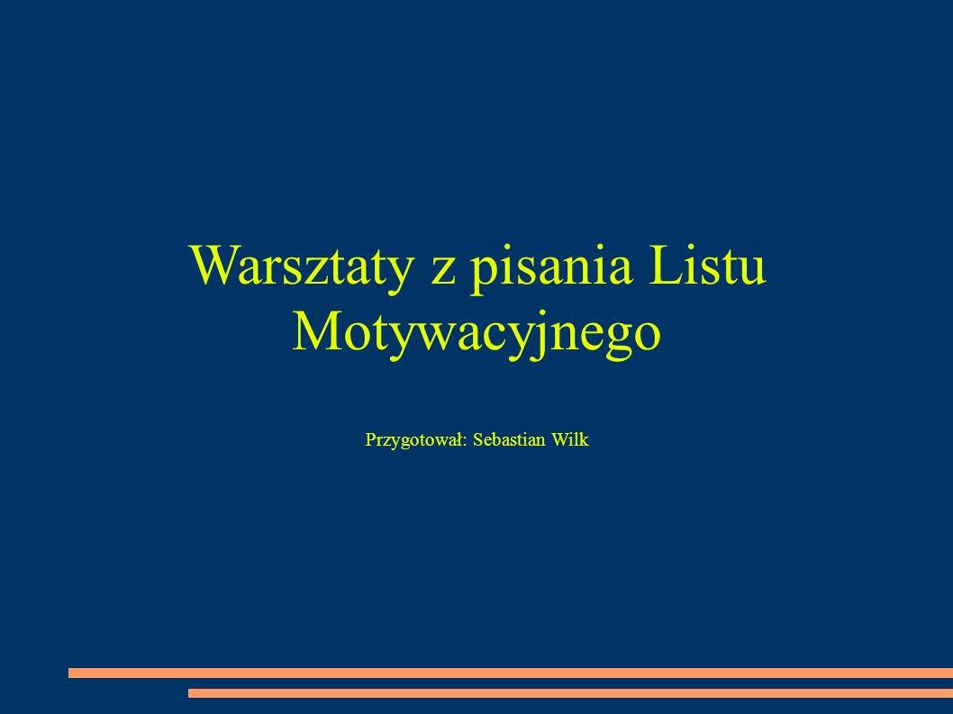 Warsztaty z pisania Listu Motywacyjnego Przygotował: Sebastian Wilk