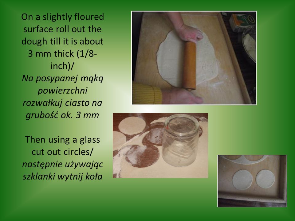 On a slightly floured surface roll out the dough till it is about 3 mm thick (1/8- inch)/ Na posypanej mąką powierzchni rozwałkuj ciasto na grubość ok.