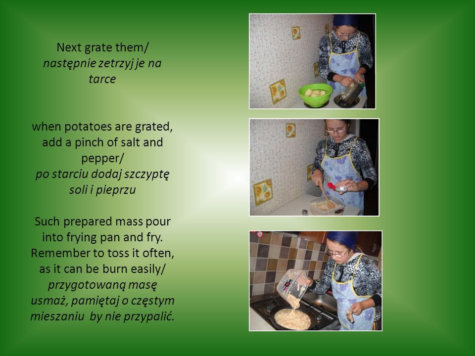 Next grate them/ następnie zetrzyj je na tarce when potatoes are grated, add a pinch of salt and pepper/ po starciu dodaj szczyptę soli i pieprzu Such prepared mass pour into frying pan and fry.