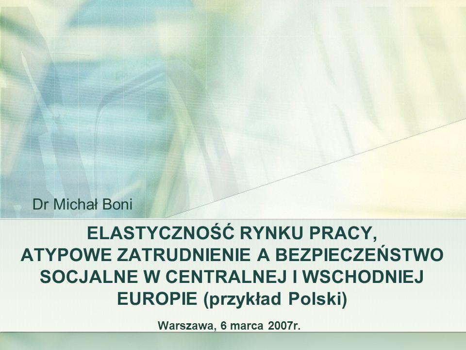 Dr Michał BoniELASTYCZNOŚĆ RYNKU PRACY, ATYPOWE ZATRUDNIENIE A BEZPIECZEŃSTWO SOCJALNE W CENTRALNEJ I WSCHODNIEJ EUROPIE (przykład Polski)
